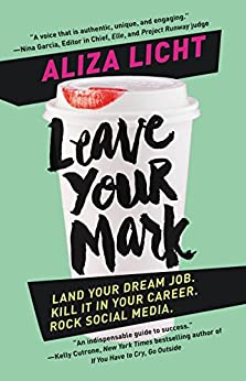Leave Your Mark: Land Your Dream Job. Kill It in Your Career. Rock Social Media. by [Licht, Aliza]