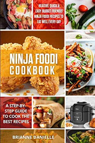 Ninja Foodi Cookbook: Healthy, Quick & Easy Budget Friendly Ninja Foodi Recipes to Eat Well Every Day. A Step-by-Step Guide to Cook the Best Recipes
