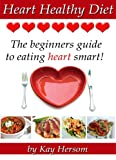 Heart Healthy Diet - The Beginners Guide to Eating Heart Smart!