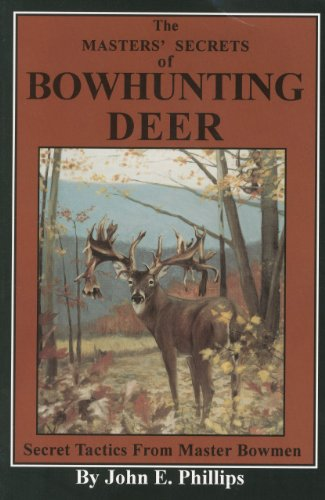 The Masters' Secrets of Bowhunting Deer: Secret Tactics from Master Bowmen Book 3 (Deer Hunting Library)