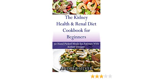 The kidney health and renal diet cookbook for beginners 50 hand the kidney health and renal diet cookbook for beginners 50 hand picked meals for patients with kidney disease andrea silver kidney health diets kindle forumfinder Image collections