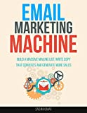 EMAIL MARKETING MACHINE: Build A Massive Mailing List, Write Copy That Converts And Generate More Sales, Multiple Streams Of Online Income