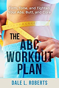 The ABC Workout Plan: Firm, Tone, and Tighten Your Abs, Butt, and Core (English Edition) por [Roberts, Dale L.]