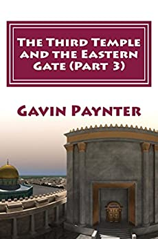 The Third Temple  and the Eastern Gate (Part 3) (Profile of the Antichrist) by [Paynter, Gavin David]
