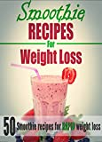 Weight Loss: 50 Quick & Easy Smoothie Recipes For Weight Loss - to help you lose weight fast and get the body you want (+BONUS) (Smoothie recipes,weight loss)