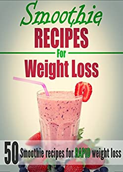 Weight Loss: 50 Quick & Easy Smoothie Recipes For Weight
