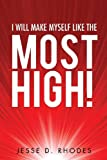 I Will Make Myself Like the Most High!, Jesse D. Rhodes, 1628395125