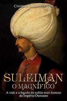 Suleiman, o Magnífico:A vida e o legado do sultão mais famoso do Império Otomano por [Charles River Editors]