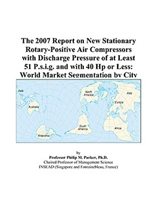 The 2007 Report on New Stationary Rotary-Positive Air Compressors with Discharge Pressure of at Least 51 P.s.i.g. and with 40 Hp or Less: World Market Segmentation by City by ICON Group International, Inc