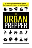 The Urban Prepper - A Quick Start Handbook for Modern Day Preppers to Prepare For Any Disasters (Quick Guide Handbook For Preppers, Preparation For Disaster)
