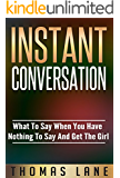 Instant Conversation: What To Say When You Have Nothing To Say And Get The Girl: (Dating And Relationship Advices For Men)