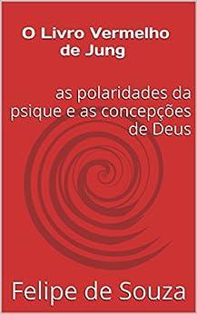 O Livro Vermelho de Jung: as polaridades da psique e as concepções de Deus por [Souza, Felipe de]