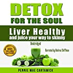 Detox for the Soul: Liver Healthy, and Juice Your Way to Skinny (Cleanse the Liver, Feel Energized, and Lose Weight with These Super Juice Recipes Book 1) | Pennie Mae Cartawick,Cartawick Pennie Mae