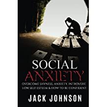 Social Anxiety: Overcome Shyness, Anxiety, Introvert, Low Self Esteem & How To be Confident ((BONUS Inside)Overcome Any Fear, Feel Confident, Strong, Overcome Shyness)