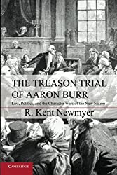 The Treason Trial of Aaron Burr: Law, Politics, and the Character Wars of the New Nation (Cambridge Studies on the American Constitution)