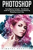 Photoshop: From Beginner to Expert - The Ultimate Guide to Learning the Basics and Mastering Photoshop in Just 1 Day (Graphic Design, Photo Editing, Adobe Photoshop)