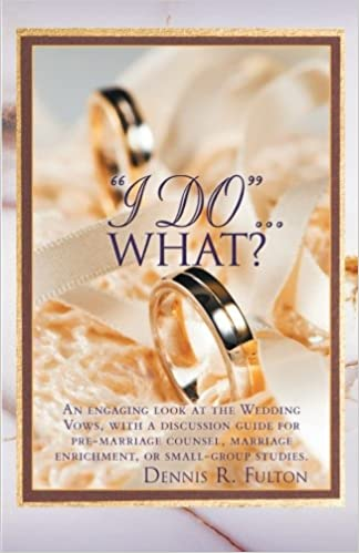 I Do What An Engaging Look At The Wedding Vows With A Discussion Guide For Pre Marriage Counsel Enrichment Or Small Group Studies