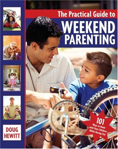The Practical Guide to Weekend Parenting: 101 Ways to Bond with Your Children while Having Fun