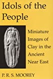 Idols of the People : Miniature Images of Clay in the Ancient near East, Moorey, P. R. S., 0197262805