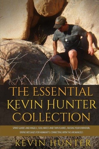The Essential Kevin Hunter Collection: Spirit Guides and Angels, Soul Mates and Twin Flames, Raising Your Vibration, Divine Messages for Humanity, Connecting with the Archangels