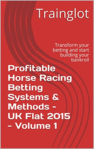 Profitable Horse Racing Betting Systems & Methods - UK Flat 2015 - Volume 1: Transform your betting and start building your bankroll (Profitable Horse Racing Betting Systems & Methods - UK Flat 2015)