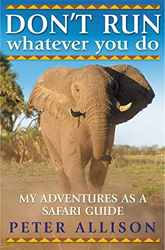 DON'T RUN, Whatever You Do: My Adventures as a Safari Guide pdf