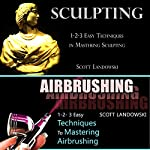 Sculpting & Airbrushing: 1-2-3 Easy Techniques in Mastering Sculpting & 1-2-3 Easy Techniques to Mastering Airbrushing | Scott Landowski
