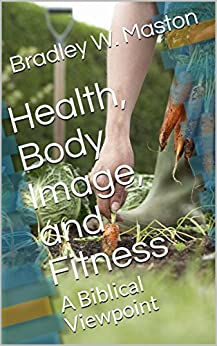 Health, Body Image, and Fitness: A Biblical Viewpoint by [Maston, Bradley W.]