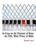 An Essay on the Character of Henry the Fifth, When Prince of Wales, Alexander Luders, 0554516098