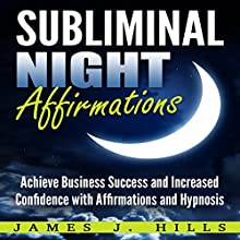 Subliminal Night Affirmations: Achieve Business Success and Increased Confidence with Affirmations and Hypnosis Audiobook by James J. Hills Narrated by InnerPeace Productions