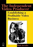 The Independent Video Producer: Establishing a Profitable Video Business