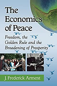 The Economics of Peace: Freedom, the Golden Rule and the Broadening of Prosperity