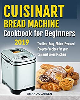 Cuisinart Bread Machine Cookbook For Beginners The Best Easy Gluten Free And Foolproof Recipes For Your Cuisinart Bread Machine