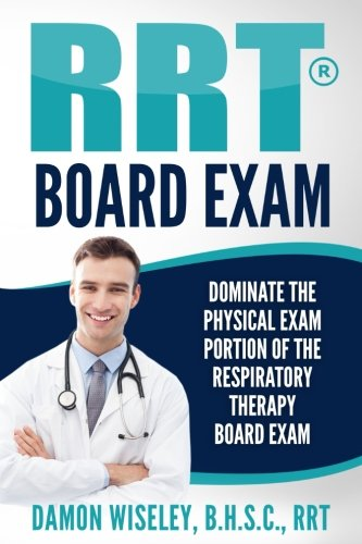 RRT Board Exam: Dominate The Physical Exam Portion Of The Respiratory Therapy Board Exam (RRT Board Exam Series) (Volume 1)