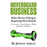 Hoverboard Business: Make Money Selling & Repairing Hoverboards: E-Commerce, Drop Shipping, Affiliate Marketing & Wholesale