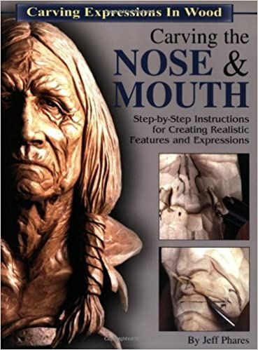 Carving the Nose & Mouth: Step-By-Step Instructions for Creating Realistic Features and Expressions (Carving Expressions in Wood) by Jeff Phares (2002-09-01)