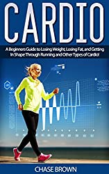 Cardio: A Beginners Guide to Losing Weight, Losing Fat, and Getting In Shape Through Running and Other Types of Cardio! (Cardio, Belly Fat, Body Fat Book 1) (English Edition)