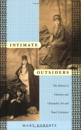 Intimate Outsiders: The Harem in Ottoman and Orientalist Art and Travel Literature (Objects/Histories)