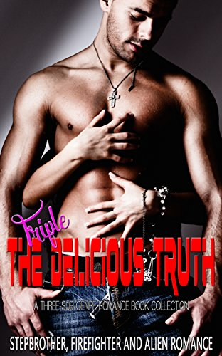 Triple The Delicious Truth: Stepbrother, Firefighter and Alien Romance (A Three-Sub Genre Romance Book Collection)