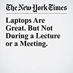 Laptops Are Great. But Not During a Lecture or a Meeting. | Susan Dynarski