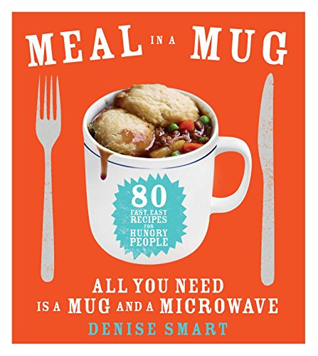 Meal in a Mug: 80 Fast, Easy Recipes for Hungry People—All You Need Is a Mug and a Microwave by Denise Smart