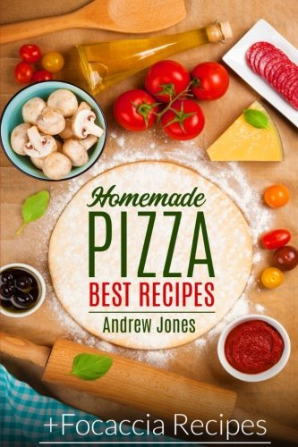 HOMEMADE PIZZA. BEST RECIPES. Plus FOCACCIA RECIPES by Andrew Jones