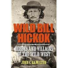 Wild Bill Hickok (Heroes and Villains of the Wild West Book 1)