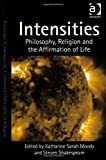 Intensities : Philosophy Religion and the Affirmation of Life, Shakespeare, Steven and Moody, Katharine, 1409443299