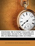 Histoire de l'Esprit Humain Ou Mémoires Sécrets et Universels de la République des Lettres... ..., , 127336712X