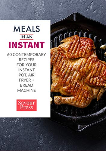 Meals IN AN INSTANT: 60 Contemporary Recipes for Your Instant Pot, Air Fryer,+ Bread Machine by SAVOUR PRESS