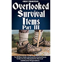 Overlooked Survival Items Part III: Yet 20 More Underrated and Overlooked Items To Have In Your Stockpile For Survival and Disaster Preparedness