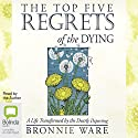 The Top Five Regrets of the Dying: A Life Transformed by the Dearly Departing Audiobook by Bronnie Ware Narrated by Bronnie Ware