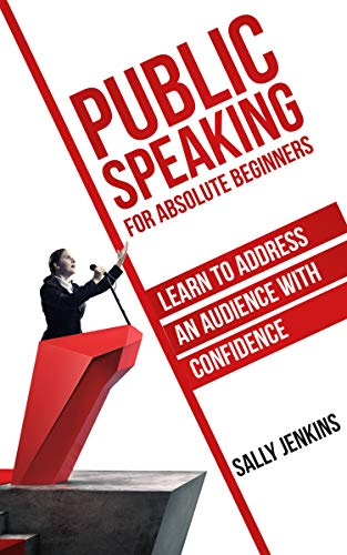 Public Speaking for Absolute Beginners: Learn to Address an Audience with Confidence