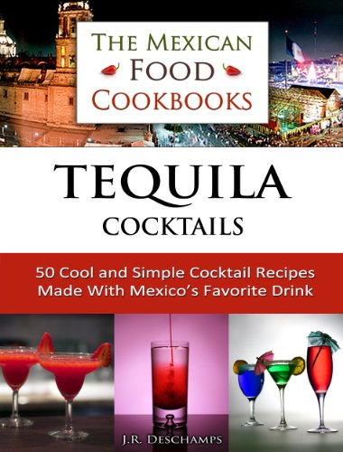 Tequila Cocktails: 50 Cool and Simple Cocktail Recipes Made With Mexico's Favorite Drink (The Mexican Food Cookbooks Book 3)